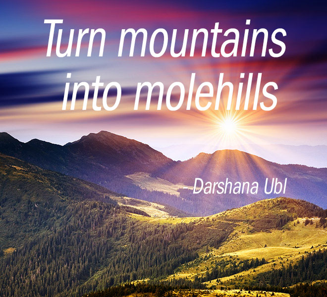 Turn mountains into molehills..